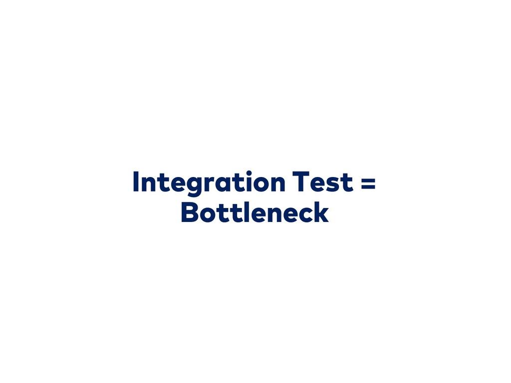 Integration Test = Bottleneck
