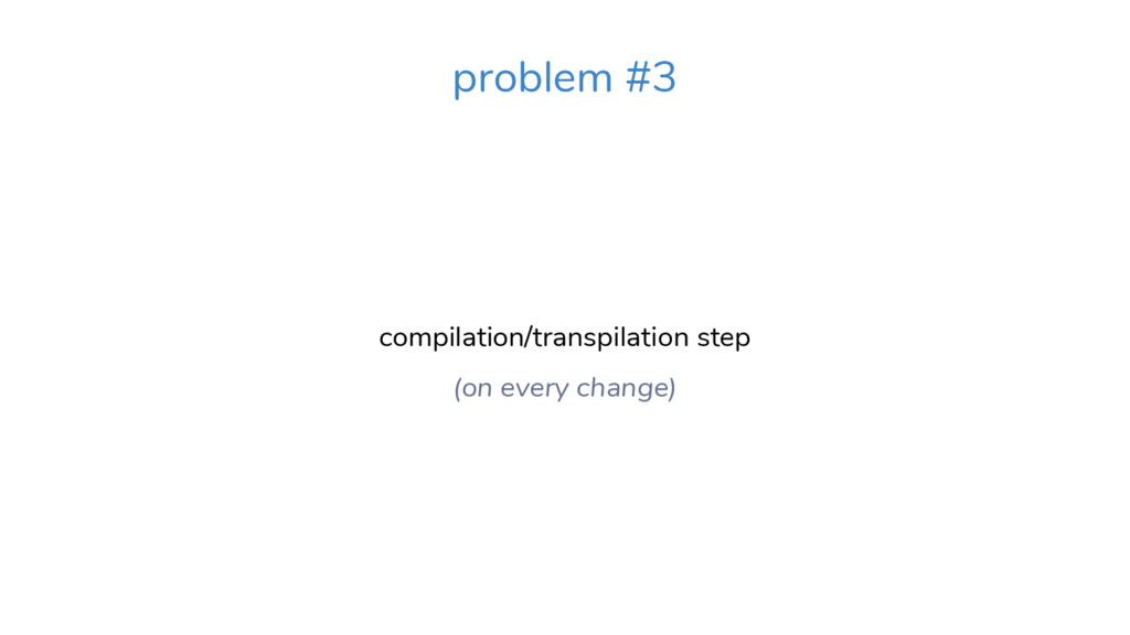 compilation/transpilation step (on every change...
