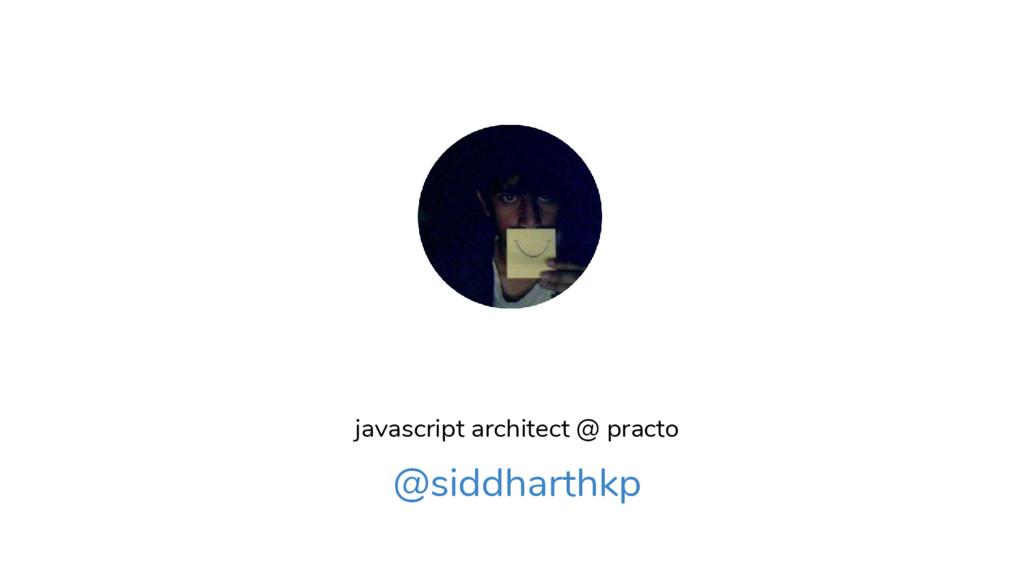 javascript architect @ practo @siddharthkp