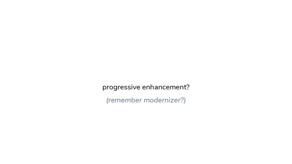 progressive enhancement? (remember modernizer?)