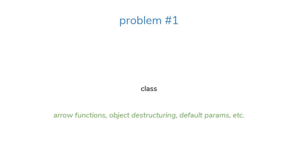 class arrow functions, object destructuring, de...
