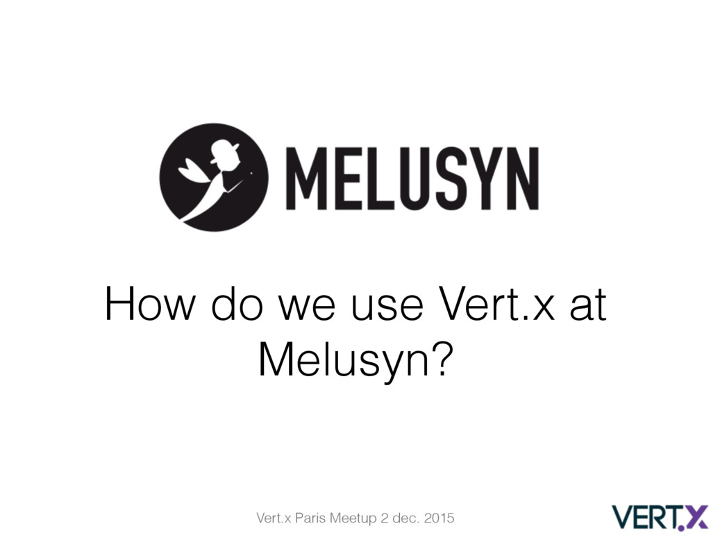 Vert.x Paris Meetup 2 dec. 2015 How do we use V...