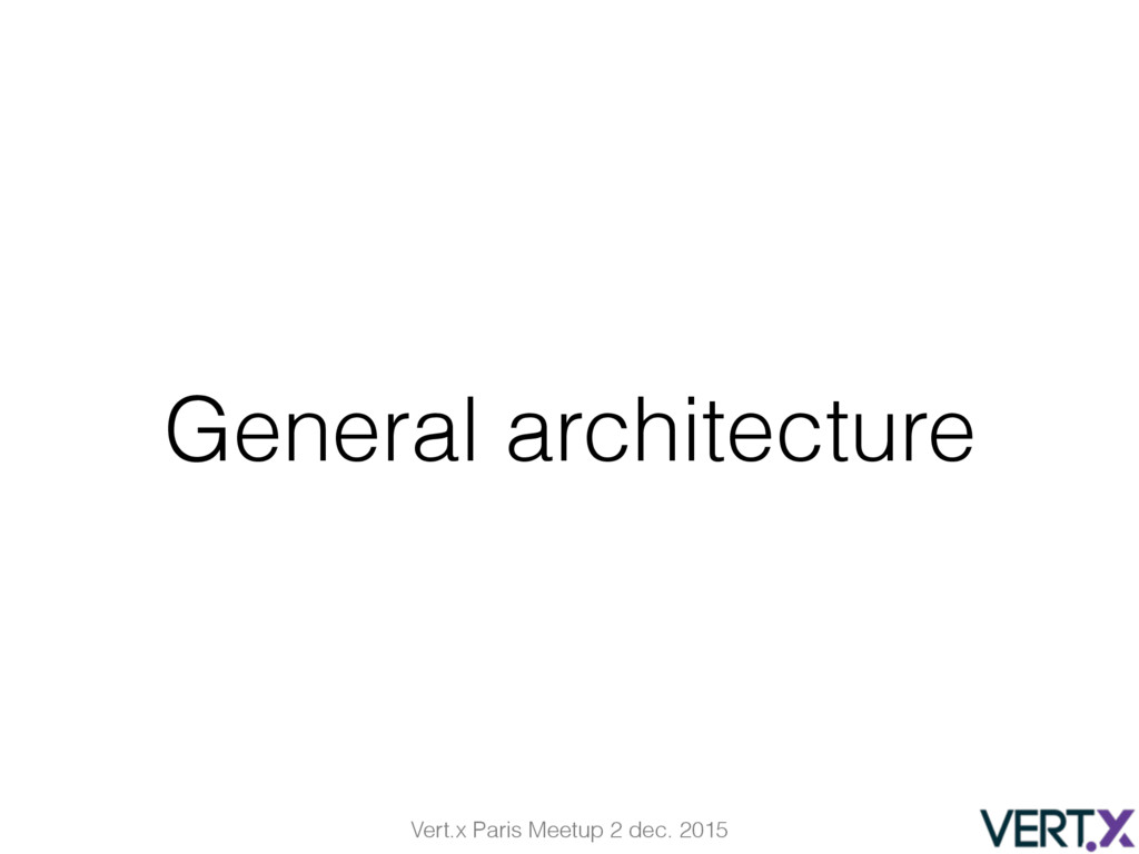 Vert.x Paris Meetup 2 dec. 2015 General archite...