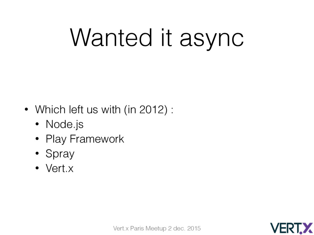 Vert.x Paris Meetup 2 dec. 2015 Wanted it async...