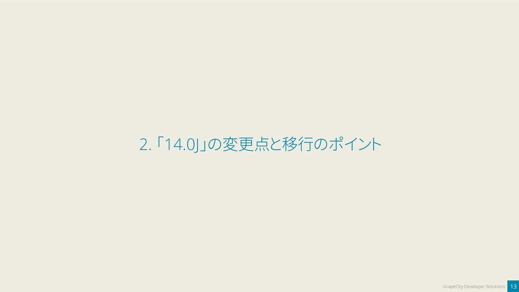 13 GrapeCity Developer Solutions 2. 「14.0J」の変更点...
