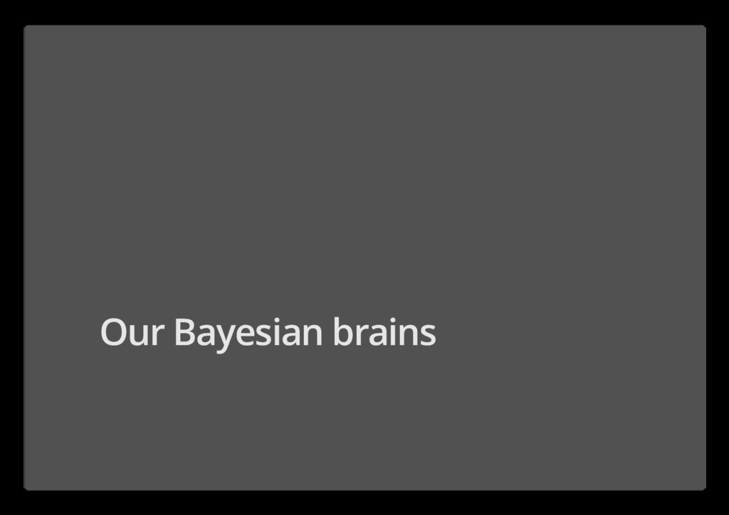 Our Bayesian brains