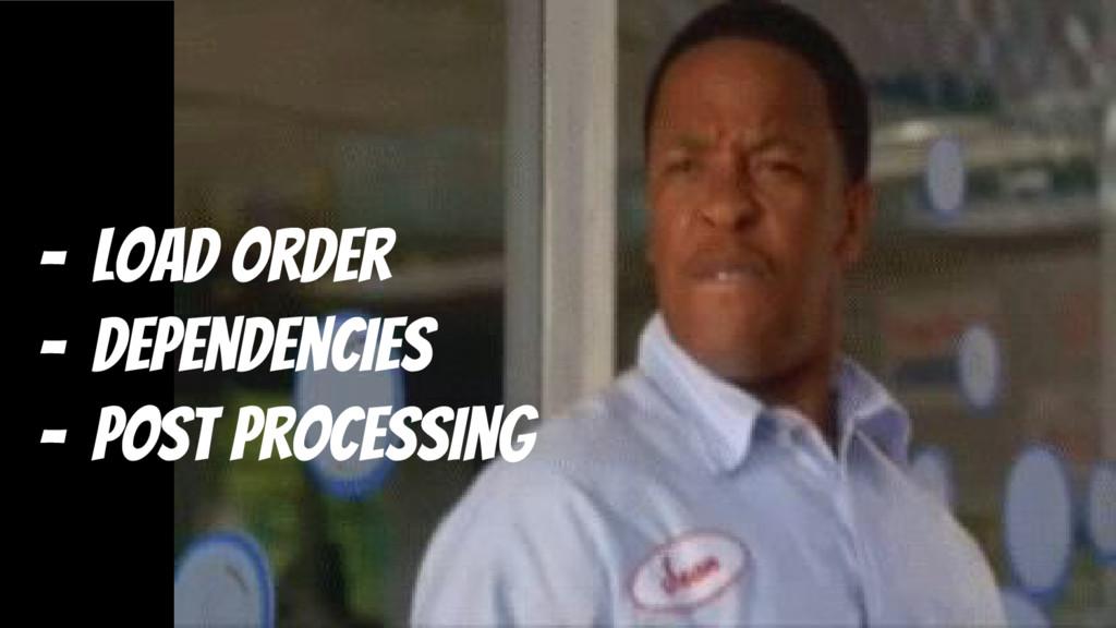 - load order - dependencies - post processing