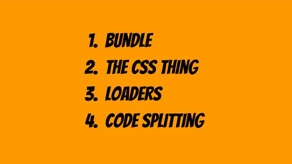 1. bundle 2. the css thing 3. loaders 4. code s...