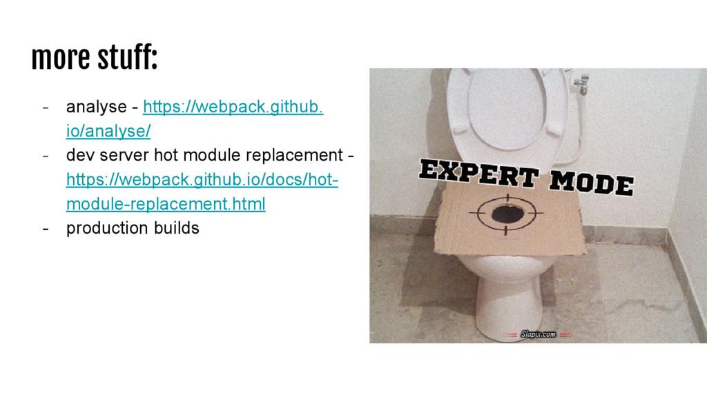 more stuff: - analyse - https://webpack.github....