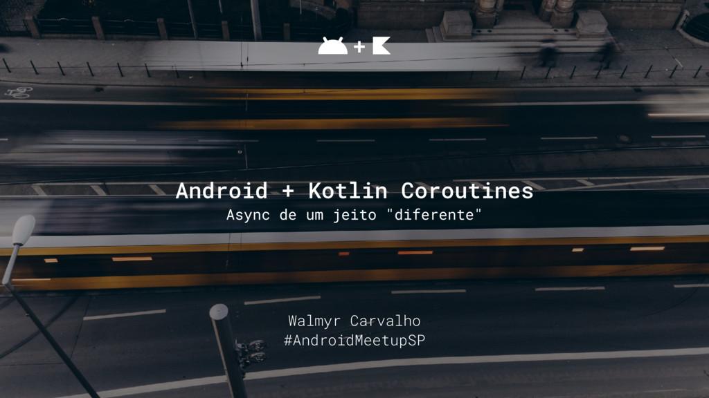 Walmyr Carvalho #AndroidMeetupSP Android + Kotl...