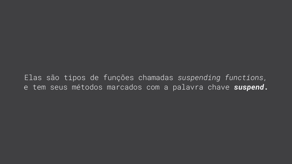 Elas são tipos de funções chamadas suspending f...