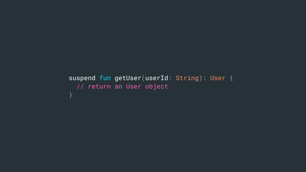 suspend fun getUser(userId: String): User { // ...