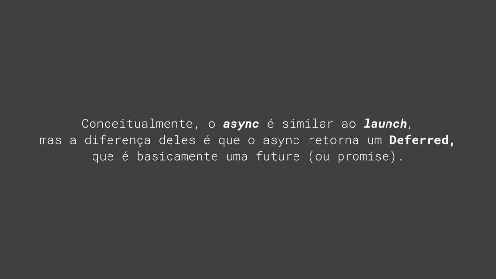 Conceitualmente, o async é similar ao launch, m...