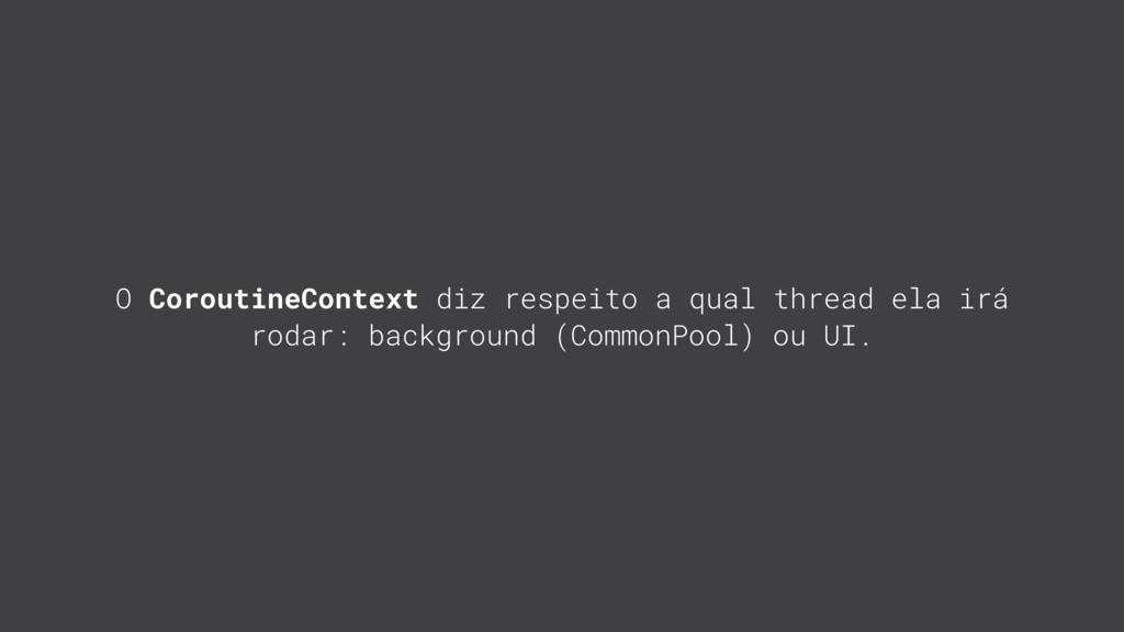 O CoroutineContext diz respeito a qual thread e...