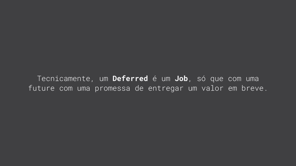 Tecnicamente, um Deferred é um Job, só que com ...
