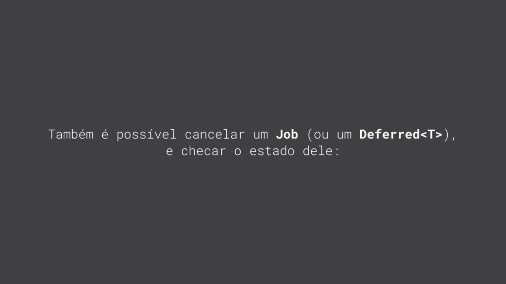 Também é possível cancelar um Job (ou um Deferr...