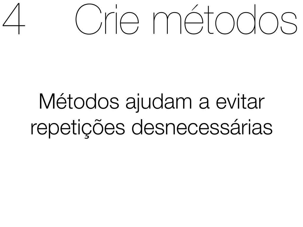 Crie métodos Métodos ajudam a evitar repetições...