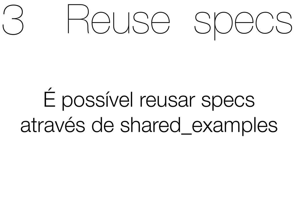 Reuse specs É possível reusar specs através de ...