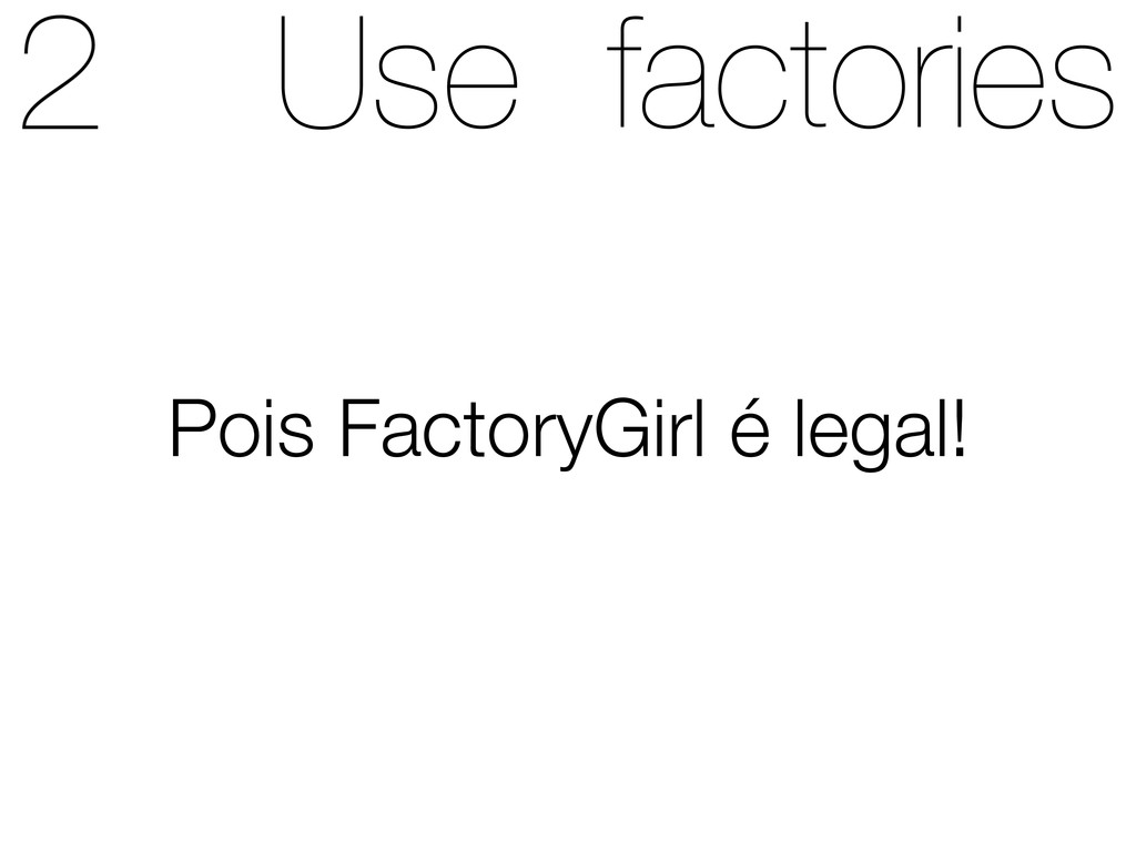 Use factories Pois FactoryGirl é legal!