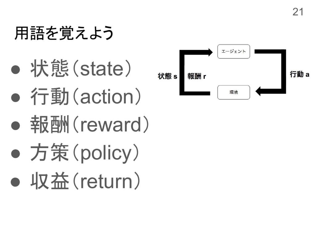 用語を覚えよう ● 状態(state) ● 行動(action) ● 報酬(reward) ●...