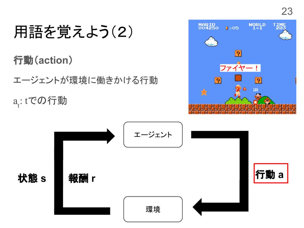 用語を覚えよう(2) 行動(action) エージェントが環境に働きかける行動 a t : t...