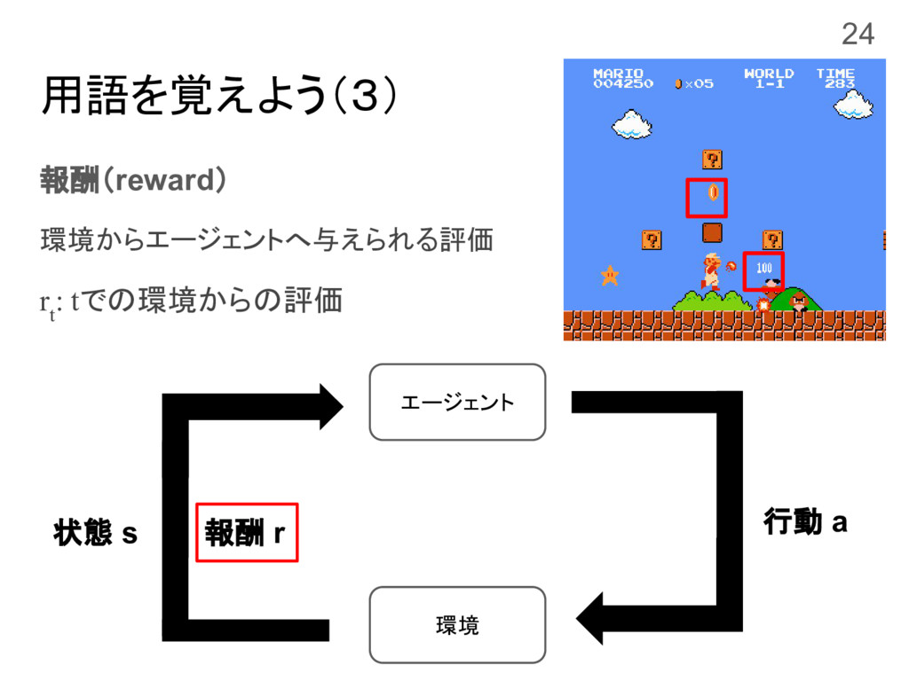 用語を覚えよう(3) 報酬(reward) 環境からエージェントへ与えられる評価 r t : ...