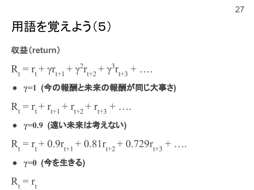用語を覚えよう(5) 収益(return) R t = r t + γr t+1 + γ2r ...