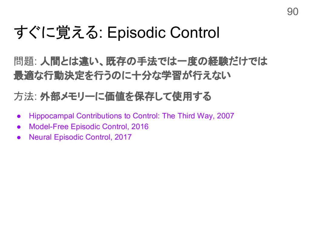 すぐに覚える: Episodic Control 問題: 人間とは違い、既存の手法では一度の経...