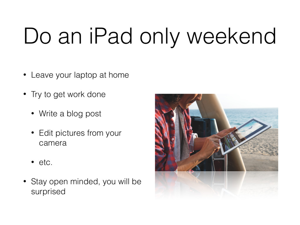 Do an iPad only weekend • Leave your laptop at ...