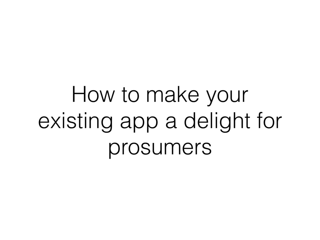 How to make your existing app a delight for pro...