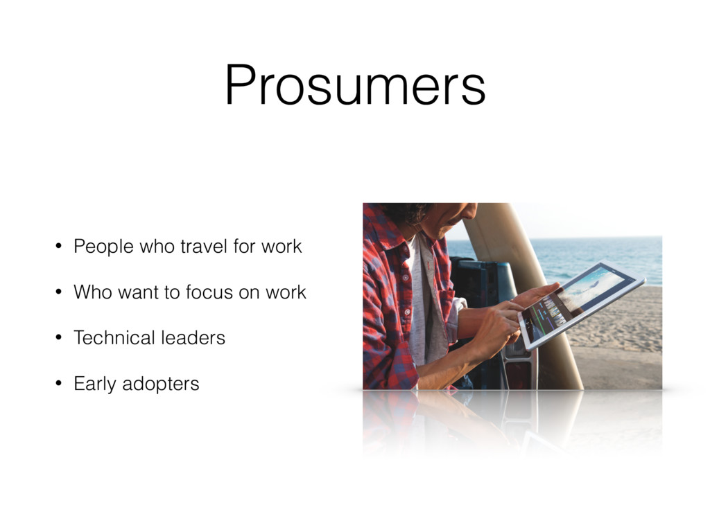 Prosumers • People who travel for work • Who wa...