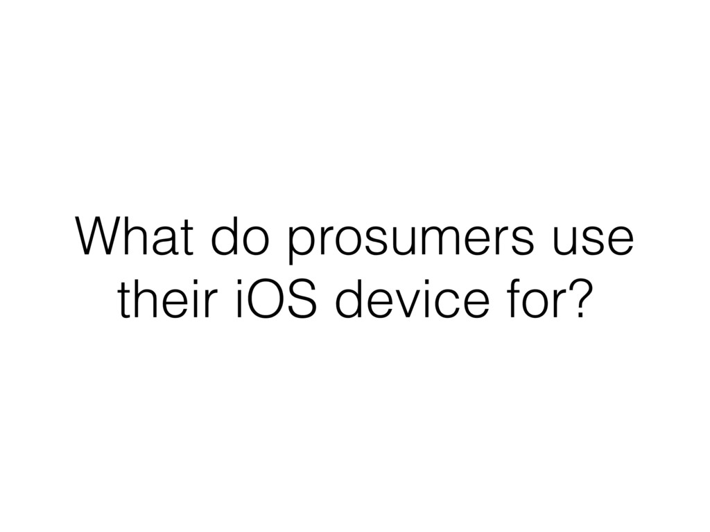 What do prosumers use their iOS device for?