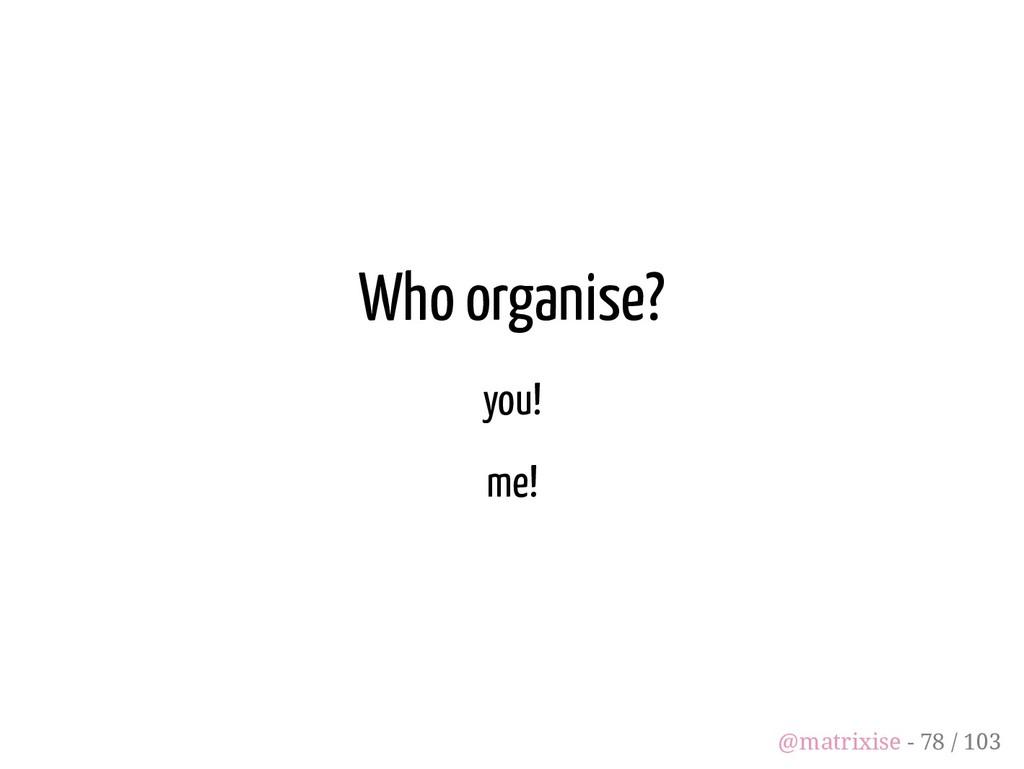 Who organise? you! me! @matrixise - 78 / 103