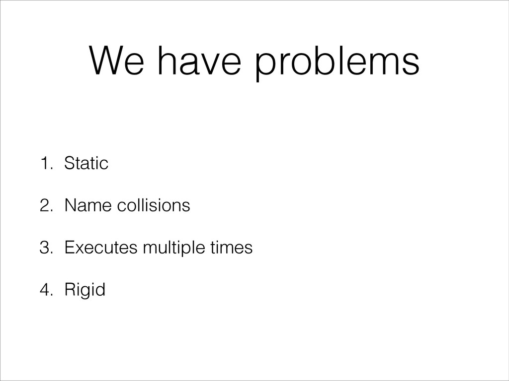 We have problems 1. Static 2. Name collisions 3...