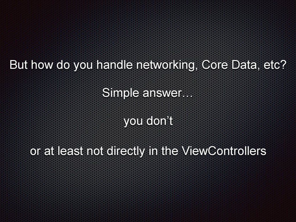 But how do you handle networking, Core Data, et...