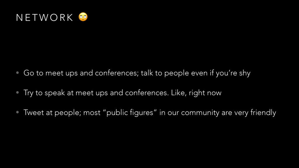 N E T W O R K  • Go to meet ups and conferences...