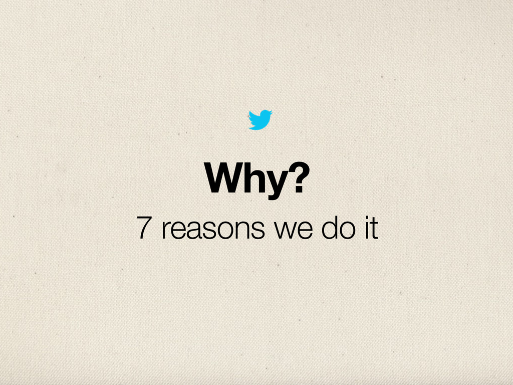 Why? 7 reasons we do it