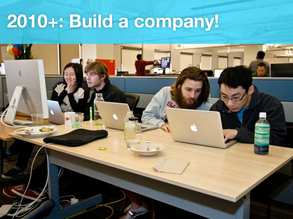 2010+: Build a company!