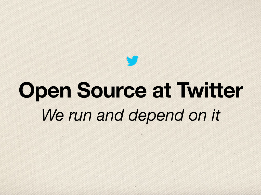 Open Source at Twitter We run and depend on it