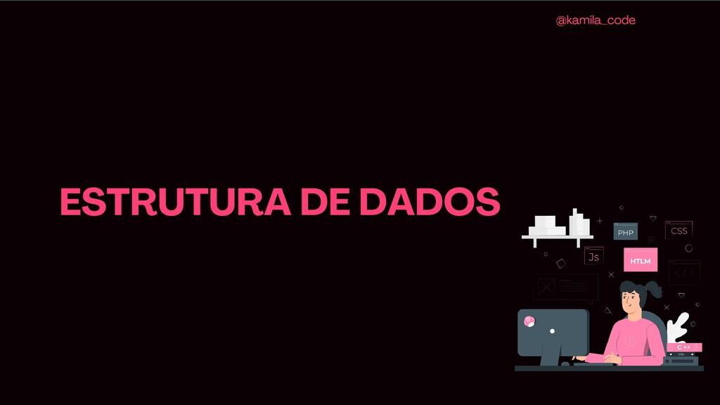 ESTRUTURA DE DADOS @kamila_code