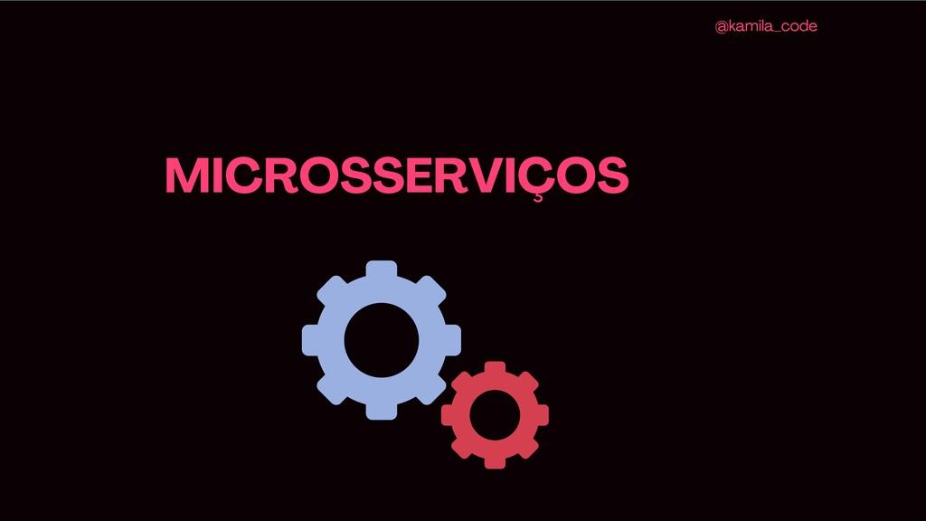 MICROSSERVIÇOS @kamila_code