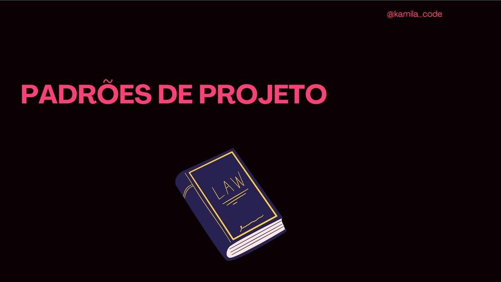 PADRÕES DE PROJETO @kamila_code