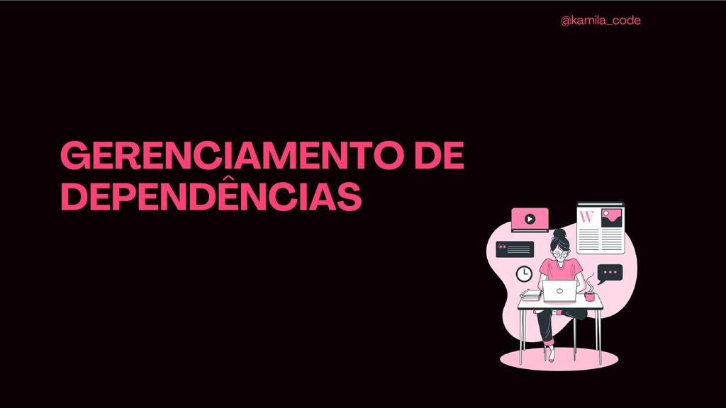 GERENCIAMENTO DE DEPENDÊNCIAS @kamila_code