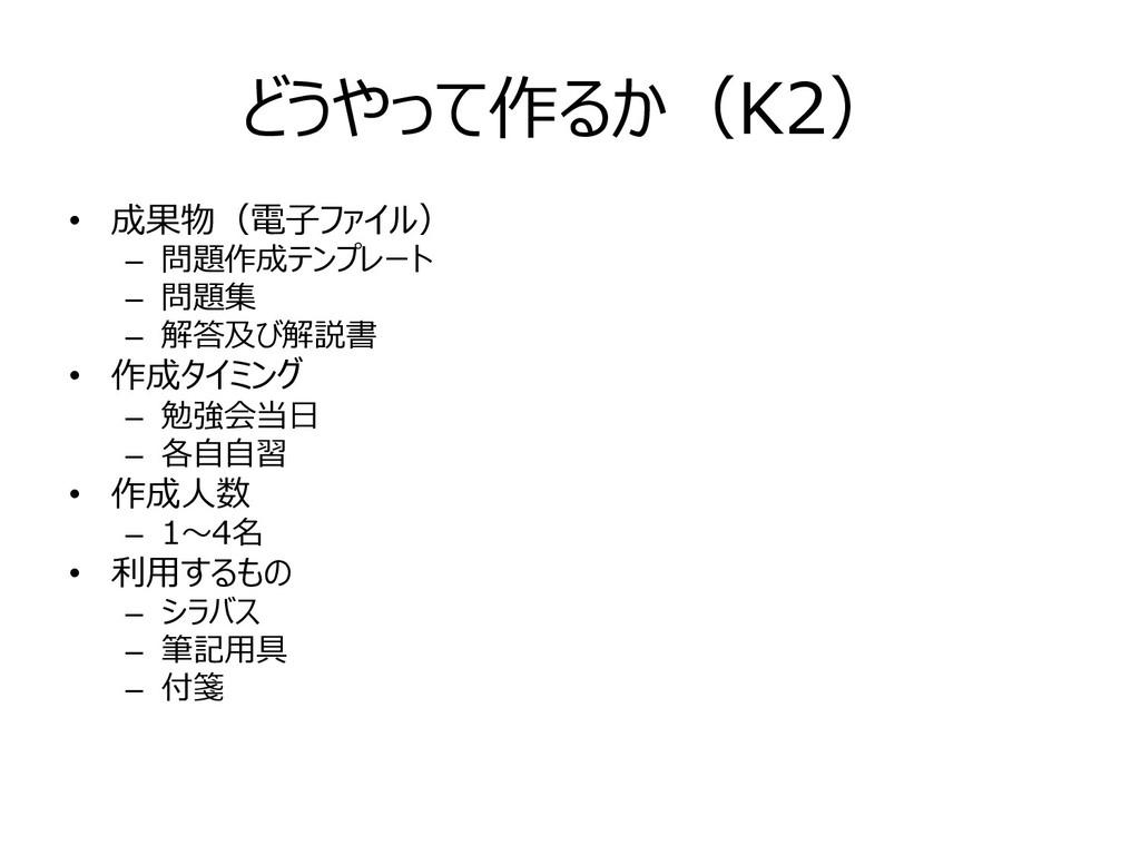 どうやって作るか(K2) • 成果物(電⼦ファイル) – 問題作成テンプレート – 問題集 –...