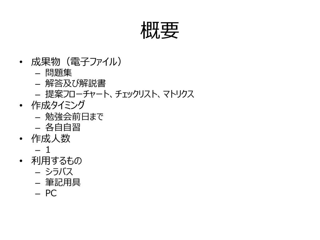 概要 • 成果物(電⼦ファイル) – 問題集 – 解答及び解説書 – 提案フローチャート、チェ...