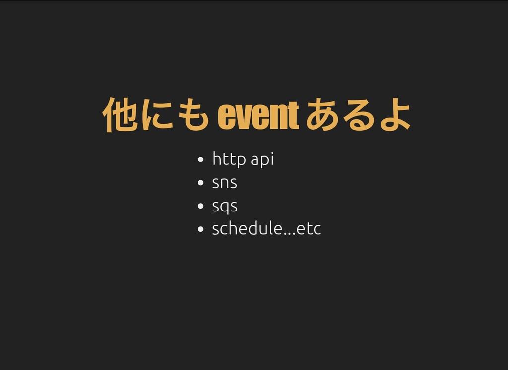 他にも event あるよ http api sns sqs schedule...etc
