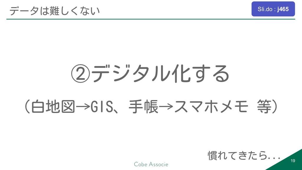 ②デジタル化する (白地図→GIS、手帳→スマホメモ 等) 19 データは難しくない 慣れてき...