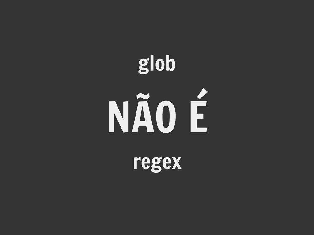 NÃO É glob regex