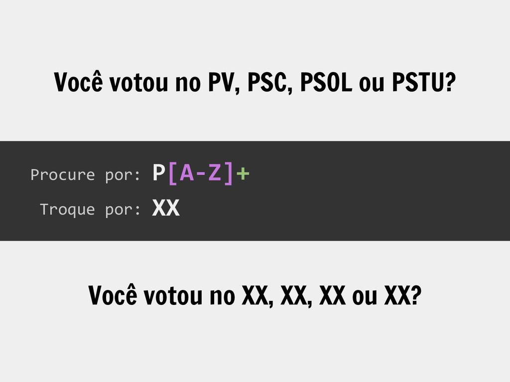 Procure por: Troque por: P[A-Z]+ XX Você votou ...