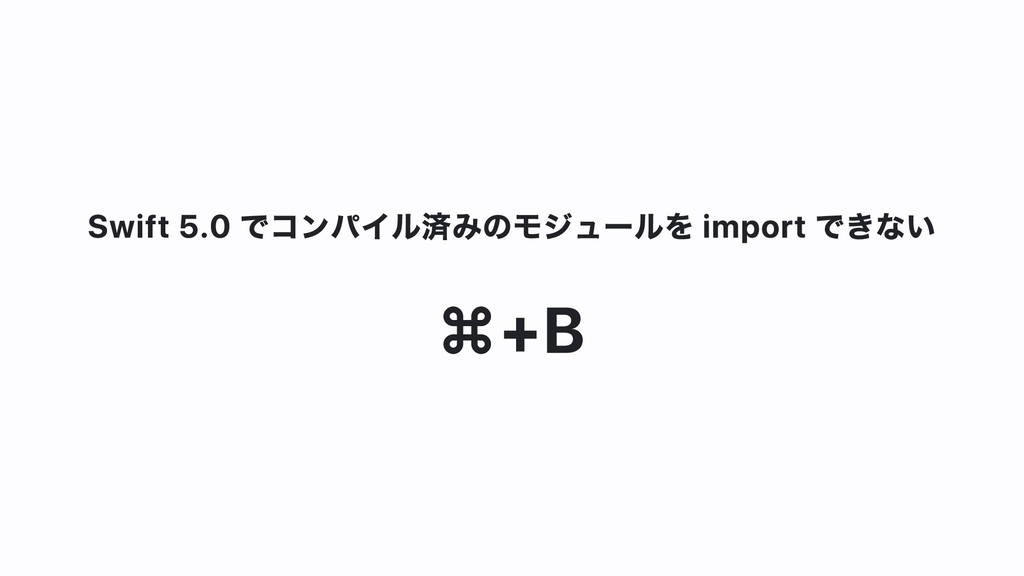 Swift 5.0 でコンパイル済みのモジュールを import できない ⌘+B